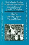 On the Social Origins of Medieval Institutions : Essays in Honor of Joseph F. O'Callaghan