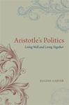 Aristotle's Politics: Living Well and Living Together by Eugene Garver