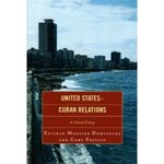 United States-Cuban Relations: A Critical History by Esteban Morales Dominguez and Gary Prevost