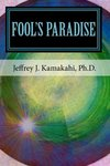 Fool's Paradise : Musings about Navigating the Human Condition by Jeffrey J. Kamakahi