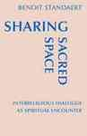 Sharing Sacred Space: Interreligious Dialogue as Spiritual Encounter by Benoit Standaert OSB and William Skudlarek OSB