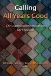 Calling All Years Good: Christian Vocation Throughout Life's Seasons by Kathleen A. Cahalan and Bonnie J. Miller-Mclemore